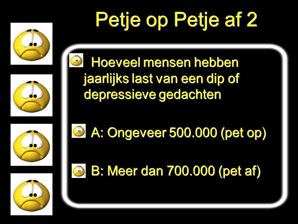 Petje op Petje af 2 Hoeveel mensen hebben jaarlijks last van een dip of depressieve gedachten. A: Ongeveer 500.000 (pet op)