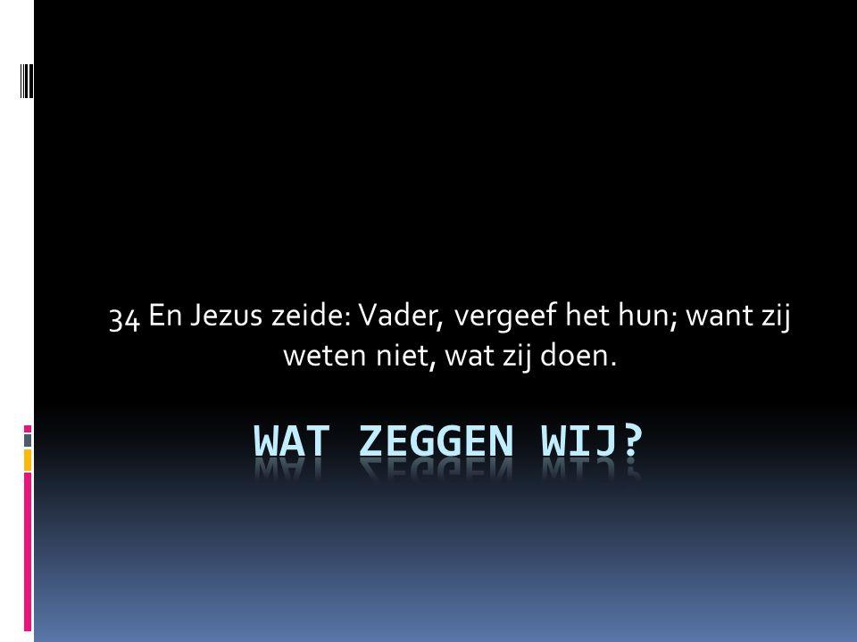 34 En Jezus zeide: Vader, vergeef het hun; want zij weten niet, wat zij doen.