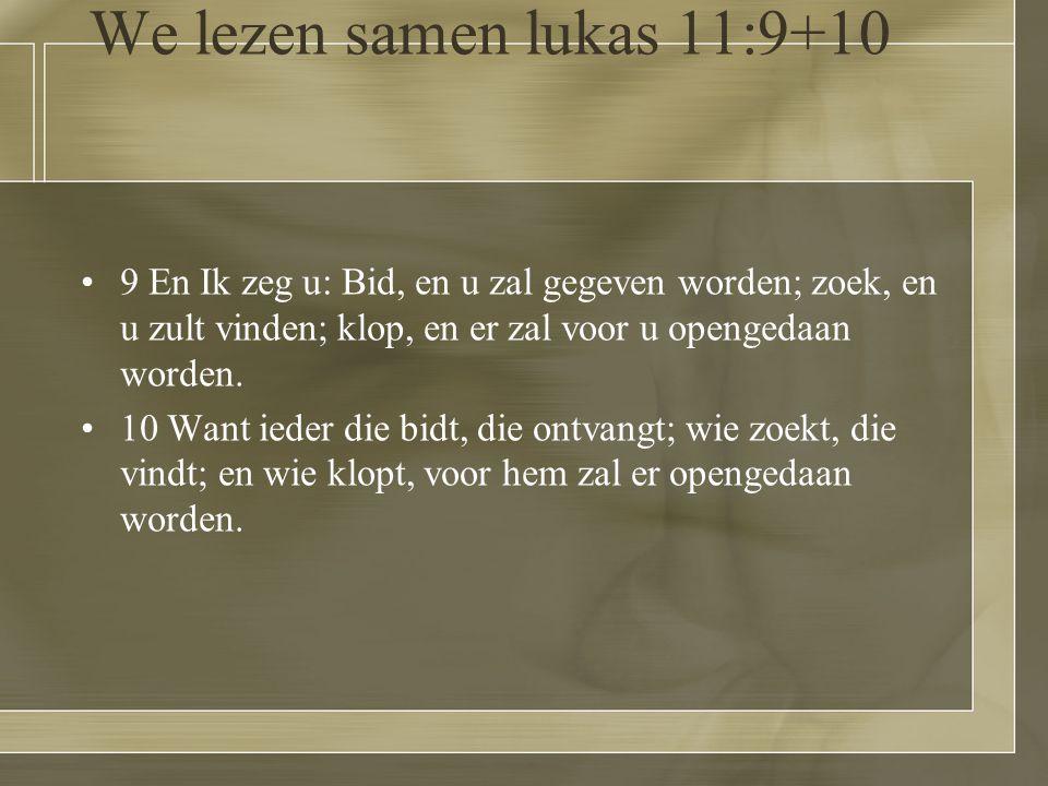 We lezen samen lukas 11:9+10 9 En Ik zeg u: Bid, en u zal gegeven worden; zoek, en u zult vinden; klop, en er zal voor u opengedaan worden.