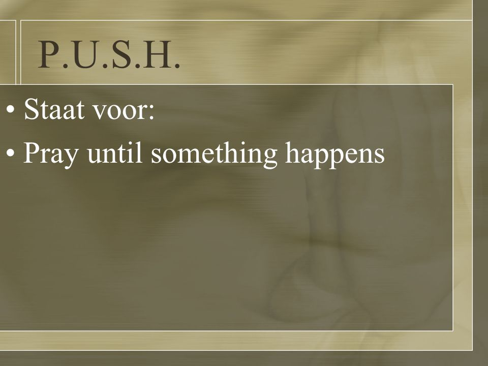 P.U.S.H. Staat voor: Pray until something happens