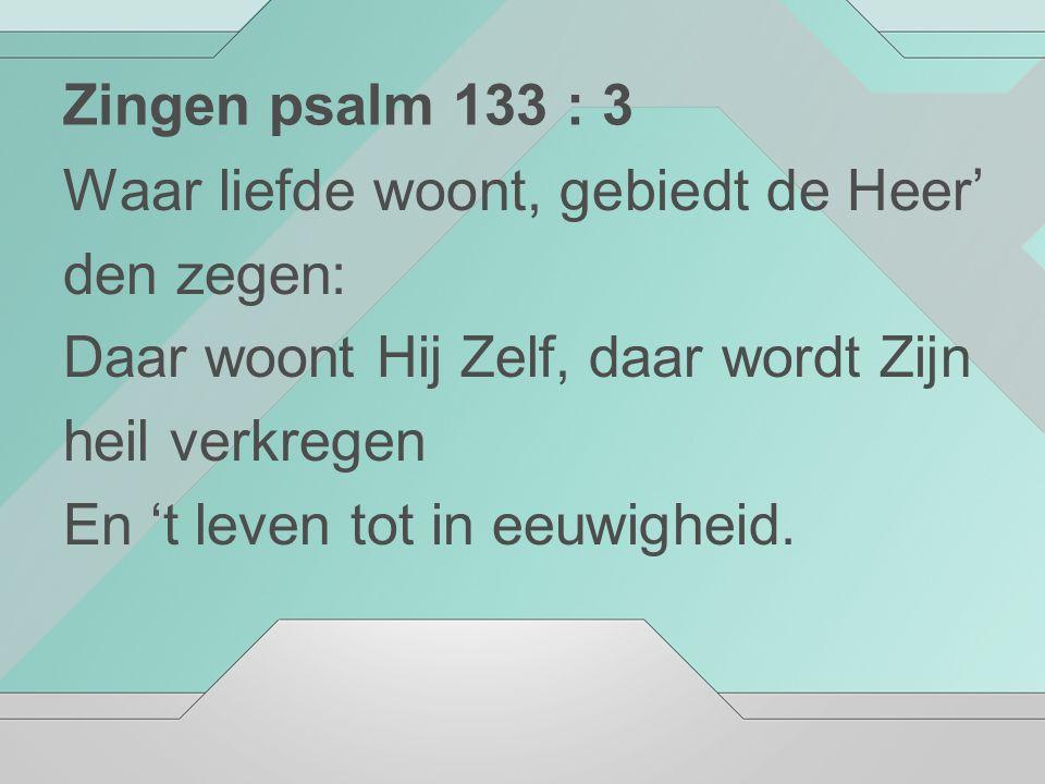 Zingen psalm 133 : 3 Waar liefde woont, gebiedt de Heer' den zegen: Daar woont Hij Zelf, daar wordt Zijn.