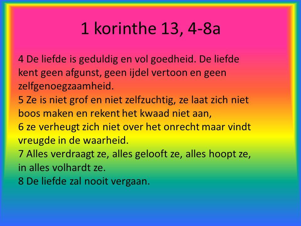 1 korinthe 13, 4-8a 4 De liefde is geduldig en vol goedheid. De liefde