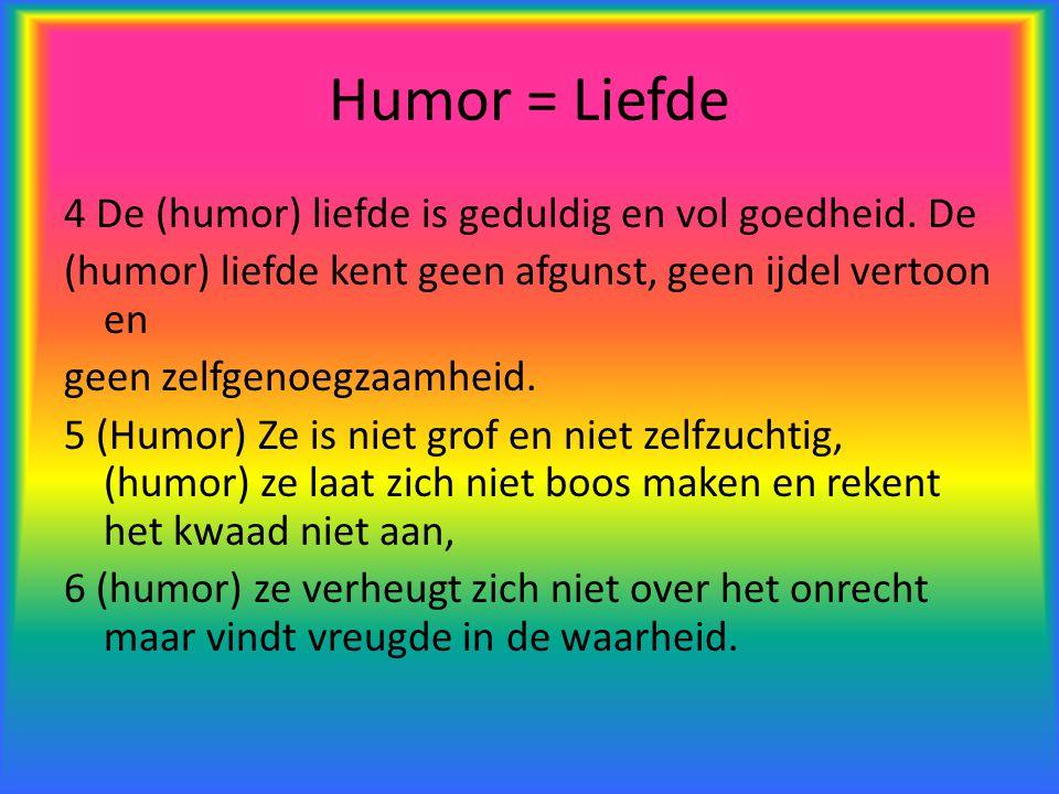 Humor = Liefde 4 De (humor) liefde is geduldig en vol goedheid. De