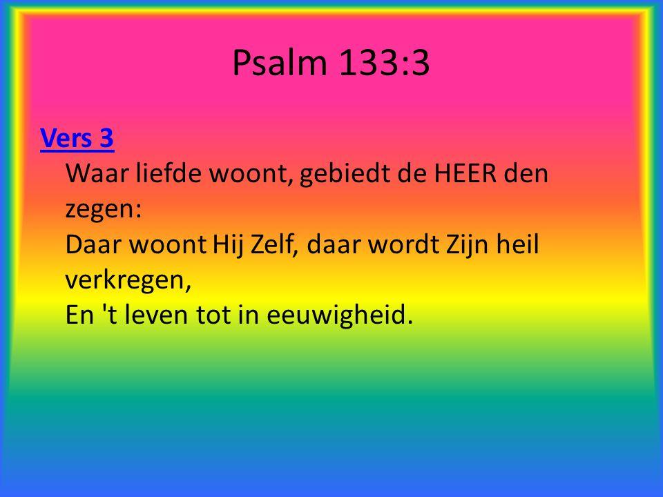 Psalm 133:3 Vers 3 Waar liefde woont, gebiedt de HEER den zegen: Daar woont Hij Zelf, daar wordt Zijn heil verkregen, En t leven tot in eeuwigheid.