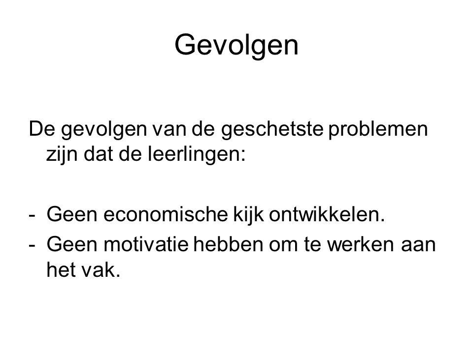 Gevolgen De gevolgen van de geschetste problemen zijn dat de leerlingen: Geen economische kijk ontwikkelen.