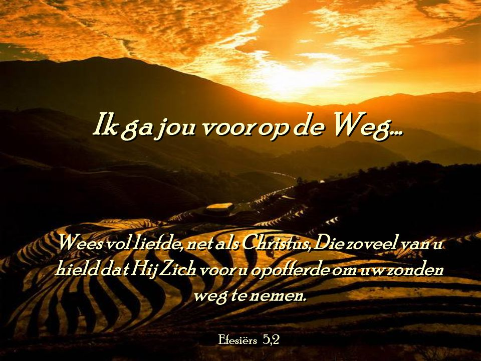 Ik ga jou voor op de Weg... Wees vol liefde, net als Christus, Die zoveel van u hield dat Hij Zich voor u opofferde om uw zonden weg te nemen.