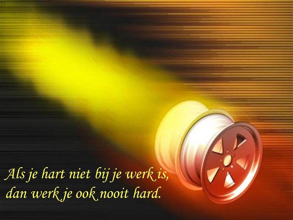 Als je hart niet bij je werk is, dan werk je ook nooit hard.