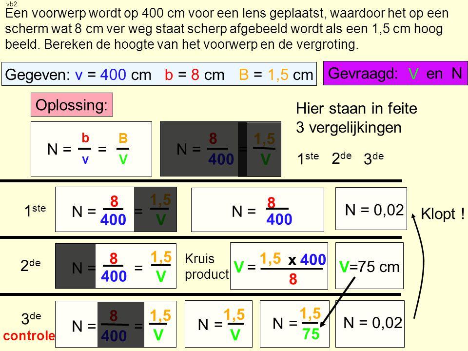 Gegeven: v = 400 cm b = 8 cm B = 1,5 cm Gevraagd: en V N Oplossing: