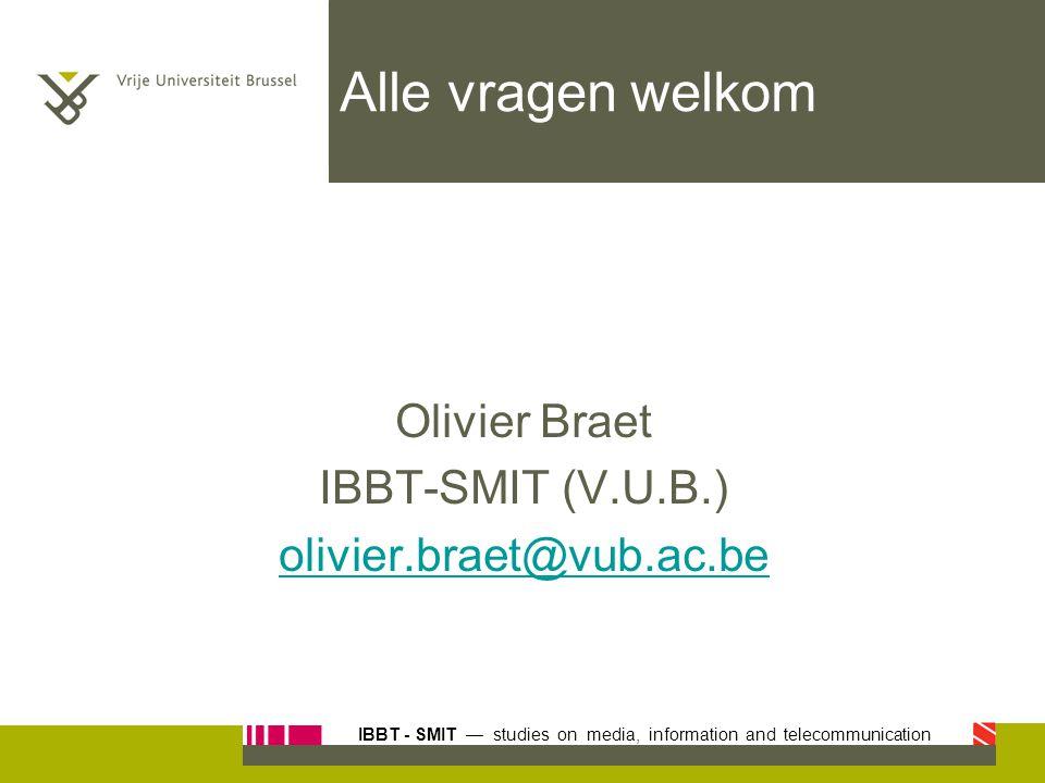 Alle vragen welkom Olivier Braet IBBT-SMIT (V.U.B.)