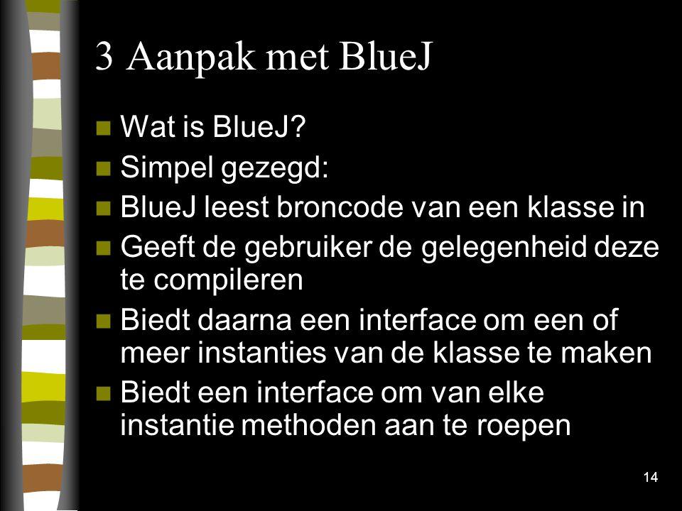 3 Aanpak met BlueJ Wat is BlueJ Simpel gezegd: