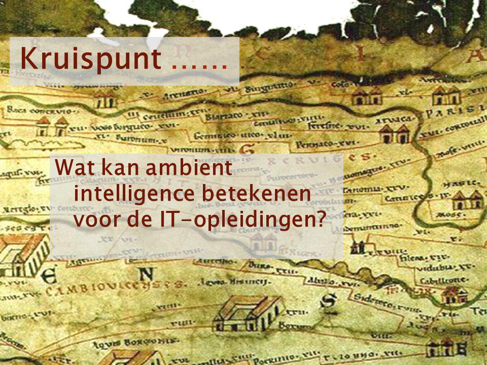 Kruispunt …… Wat kan ambient intelligence betekenen voor de IT-opleidingen Voorstellen: Zelf reisleider op deze reis.