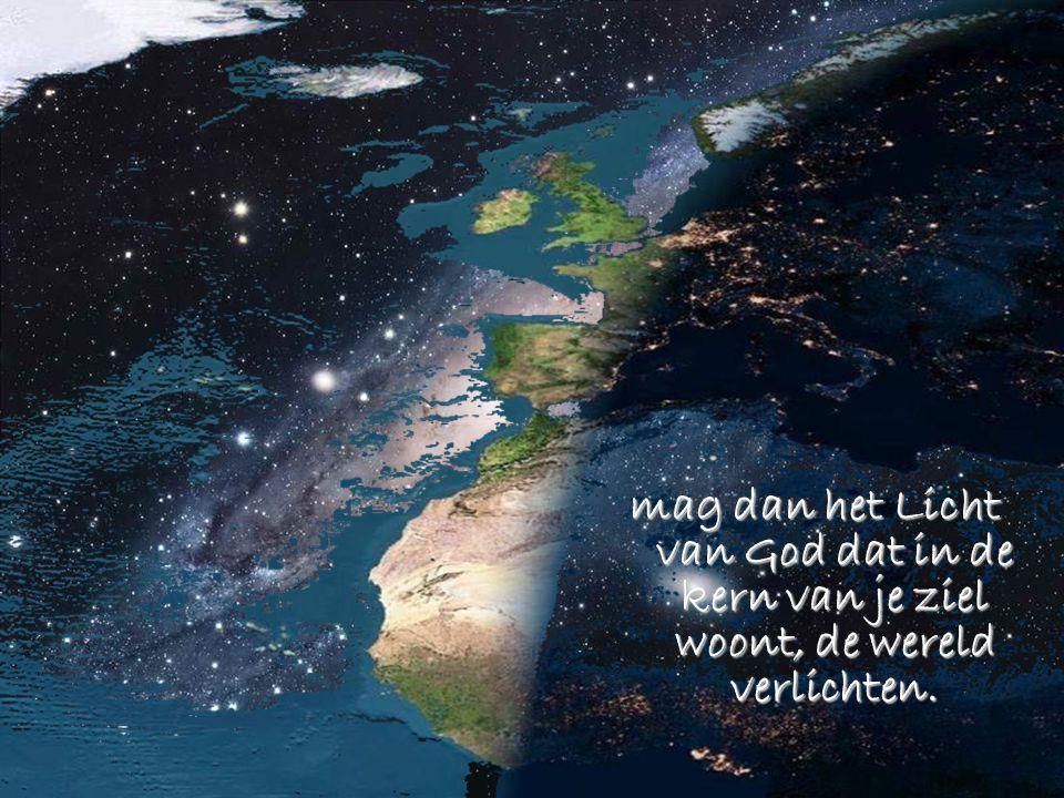 mag dan het Licht van God dat in de kern van je ziel woont, de wereld verlichten.