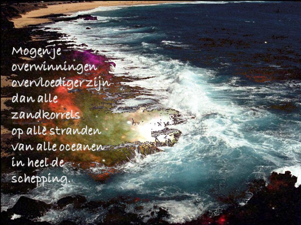 Mogen je overwinningen overvloediger zijn dan alle zandkorrels op alle stranden van alle oceanen in heel de schepping.