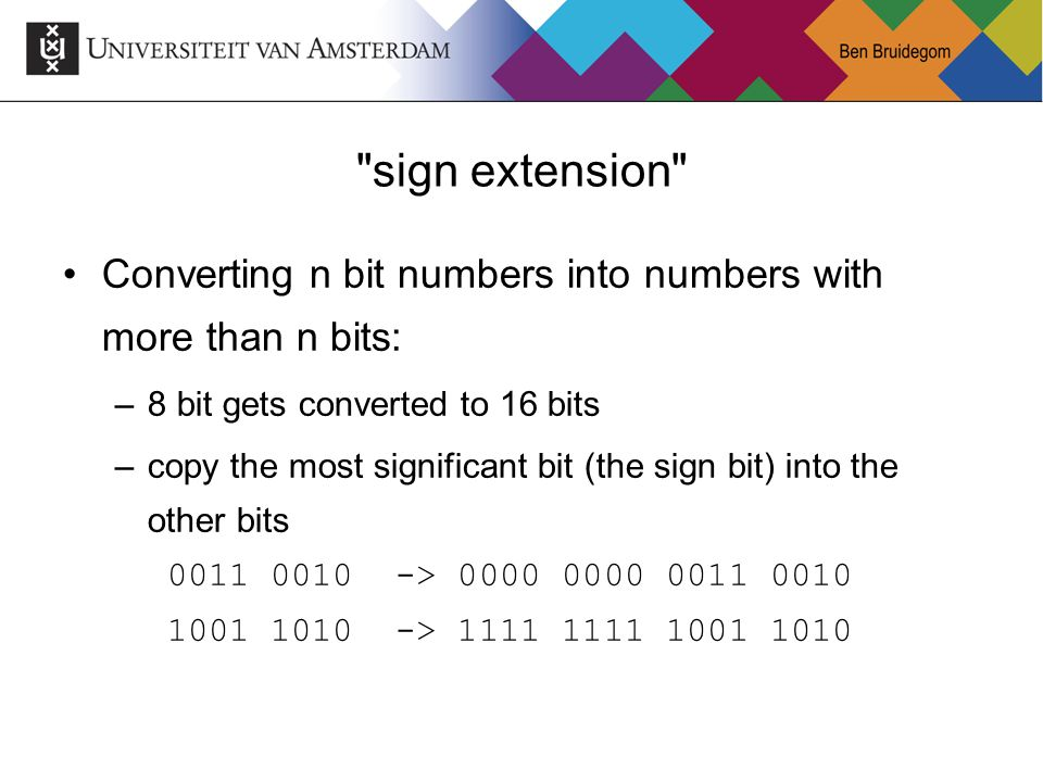 sign extension Converting n bit numbers into numbers with more than n bits: 8 bit gets converted to 16 bits.