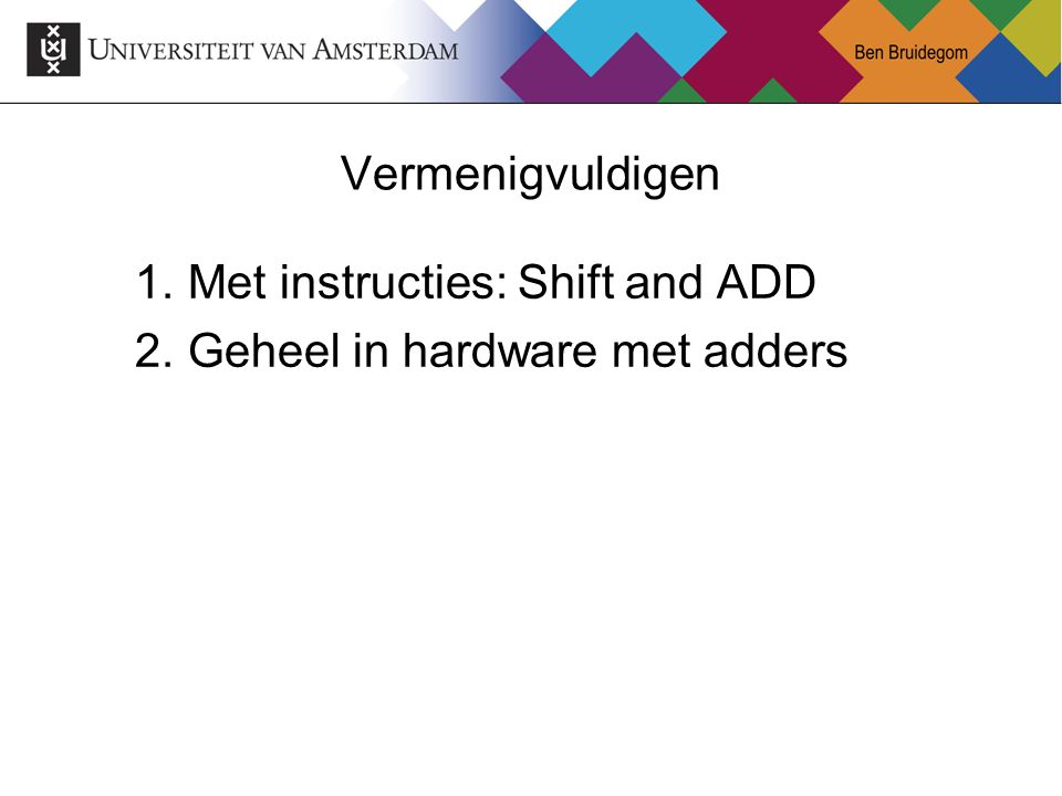 Vermenigvuldigen Met instructies: Shift and ADD Geheel in hardware met adders