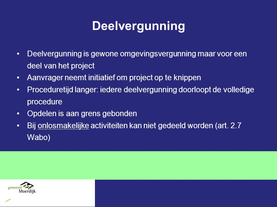Deelvergunning Deelvergunning is gewone omgevingsvergunning maar voor een deel van het project. Aanvrager neemt initiatief om project op te knippen.