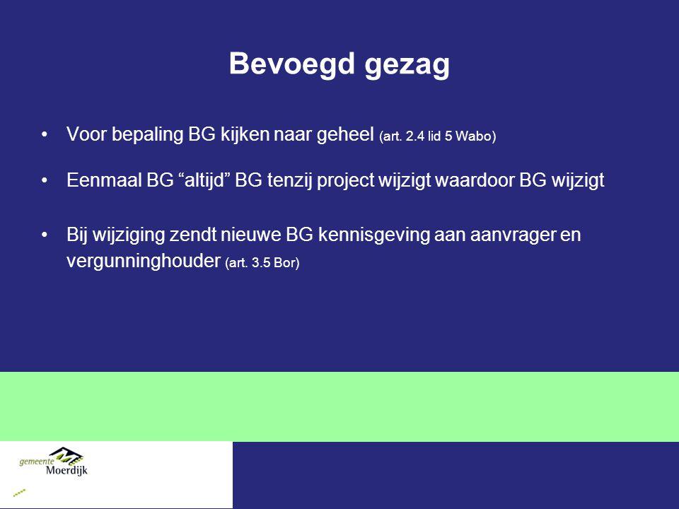 Bevoegd gezag Voor bepaling BG kijken naar geheel (art. 2.4 lid 5 Wabo) Eenmaal BG altijd BG tenzij project wijzigt waardoor BG wijzigt.
