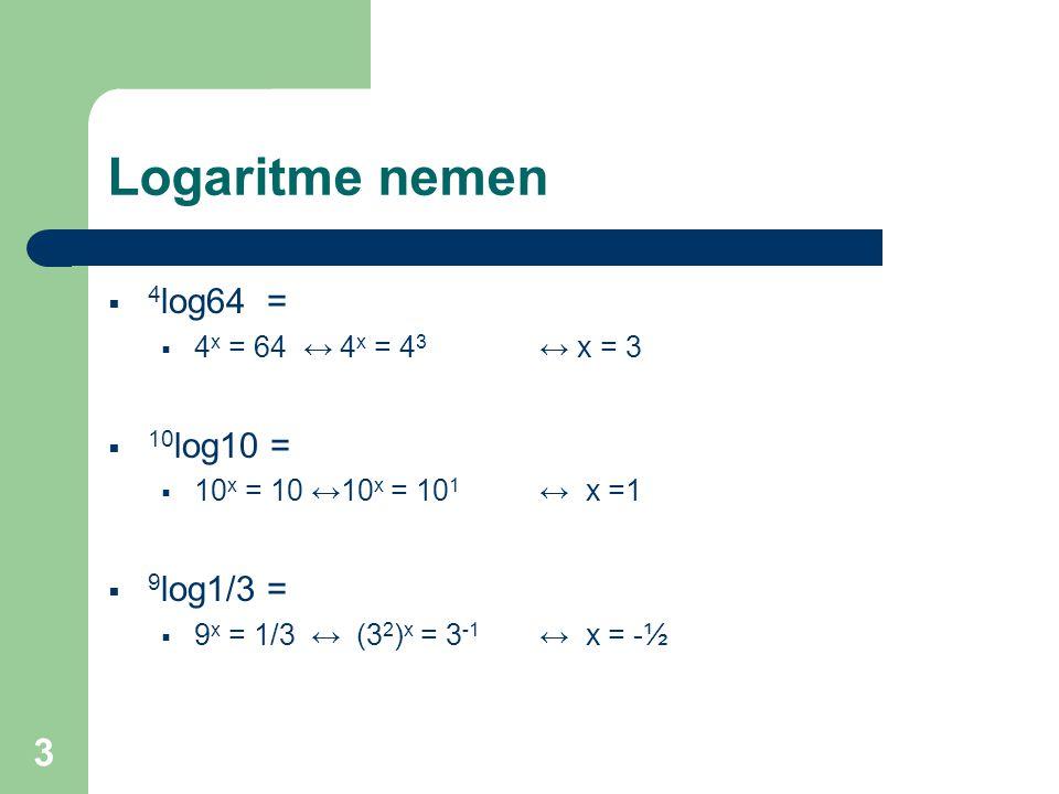 Logaritme nemen 4log64 = 10log10 = 9log1/3 = 4x = 64 ↔ 4x = 43 ↔ x = 3