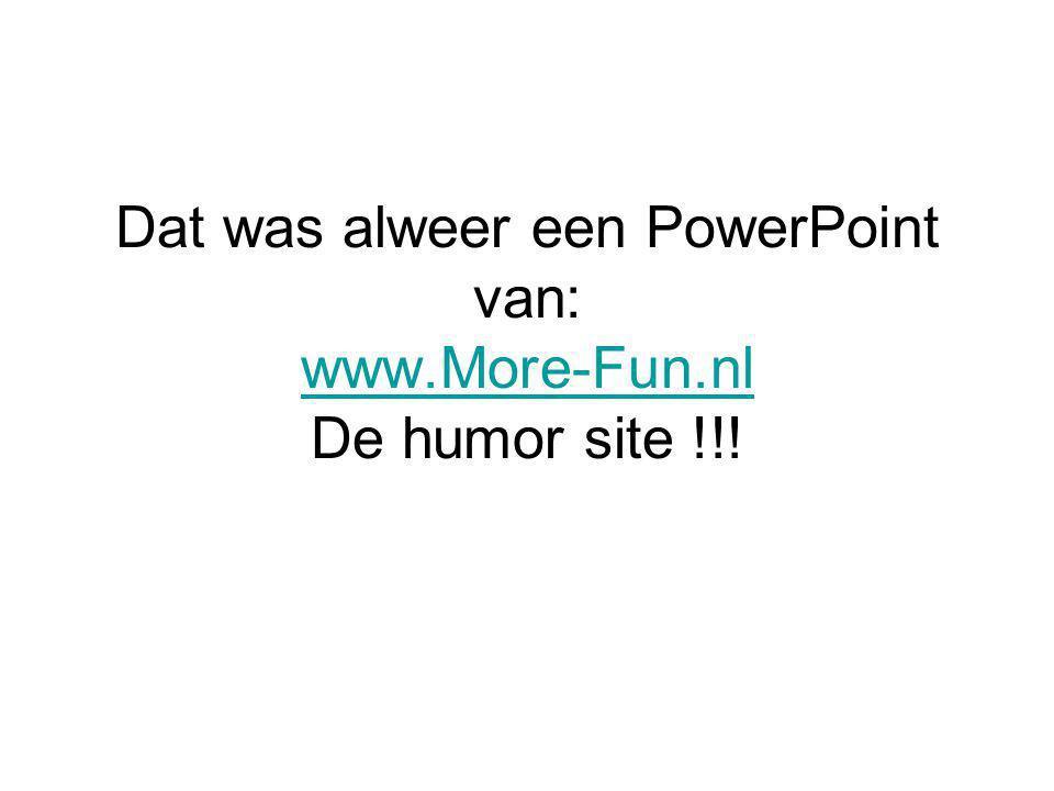 Dat was alweer een PowerPoint van: www.More-Fun.nl De humor site !!!