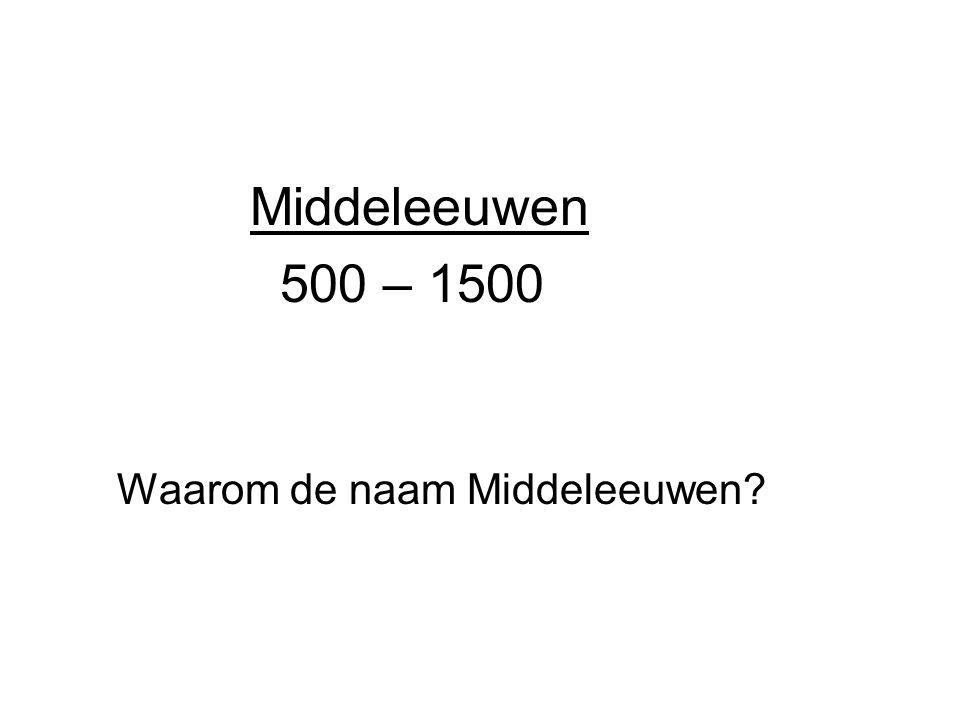 Middeleeuwen 500 – 1500 Waarom de naam Middeleeuwen