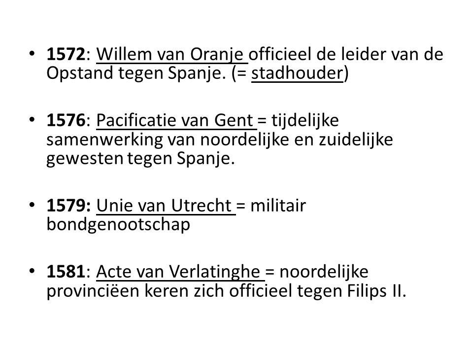 1572: Willem van Oranje officieel de leider van de Opstand tegen Spanje. (= stadhouder)