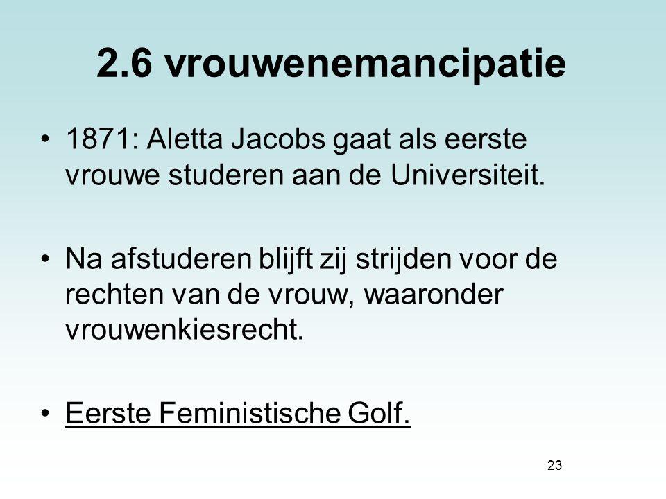 2.6 vrouwenemancipatie 1871: Aletta Jacobs gaat als eerste vrouwe studeren aan de Universiteit.
