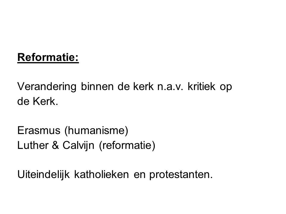 Reformatie: Verandering binnen de kerk n.a.v. kritiek op. de Kerk. Erasmus (humanisme) Luther & Calvijn (reformatie)