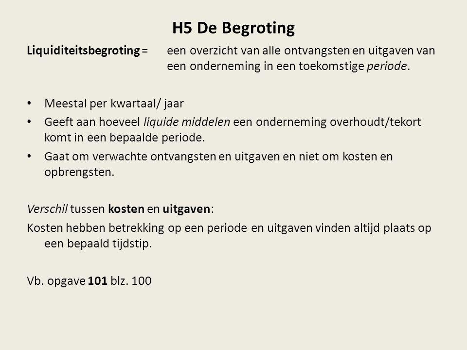 H5 De Begroting Liquiditeitsbegroting = een overzicht van alle ontvangsten en uitgaven van een onderneming in een toekomstige periode.