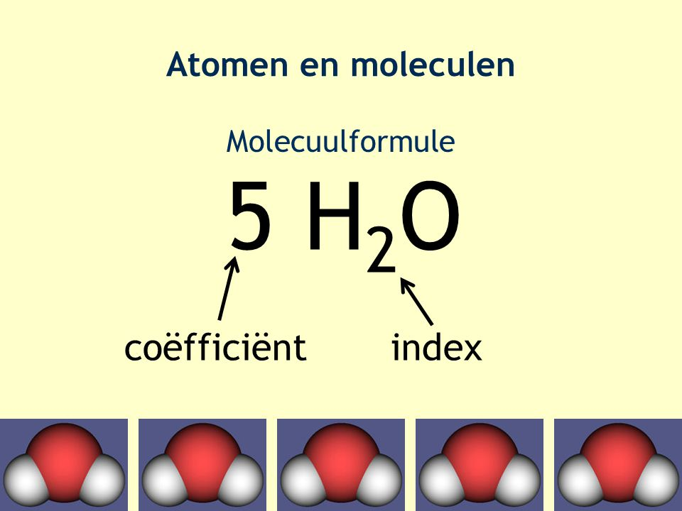 Atomen en moleculen Molecuulformule 5 H2O coëfficiënt index