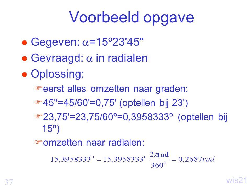 Voorbeeld opgave Gegeven: =15º23 45 Gevraagd:  in radialen