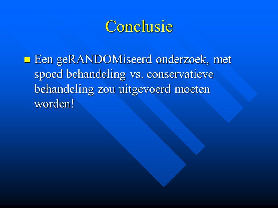 Conclusie Een geRANDOMiseerd onderzoek, met spoed behandeling vs.