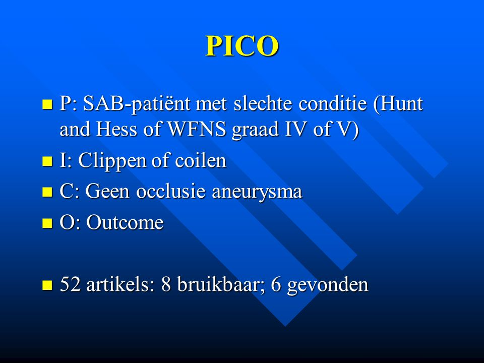 PICO P: SAB-patiënt met slechte conditie (Hunt and Hess of WFNS graad IV of V) I: Clippen of coilen.