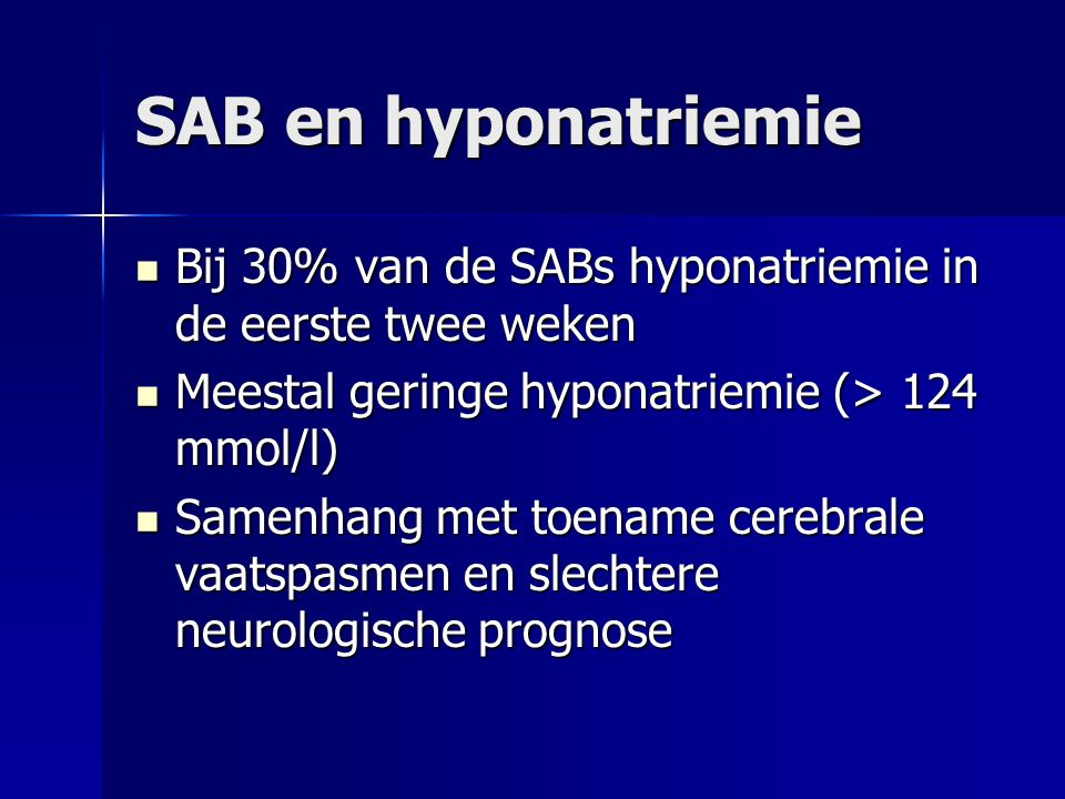 SAB en hyponatriemie Bij 30% van de SABs hyponatriemie in de eerste twee weken. Meestal geringe hyponatriemie (> 124 mmol/l)