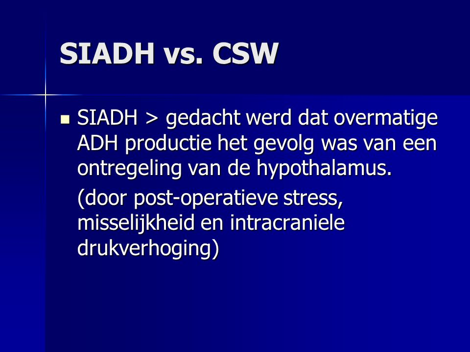SIADH vs. CSW SIADH > gedacht werd dat overmatige ADH productie het gevolg was van een ontregeling van de hypothalamus.