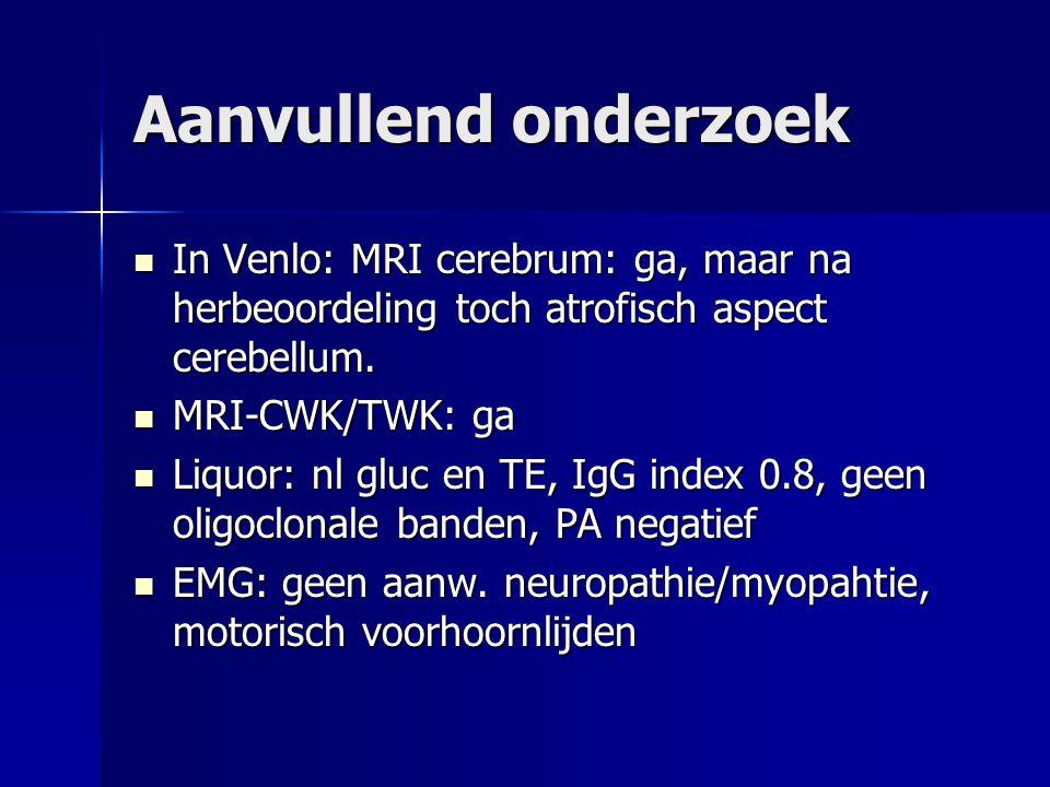 Aanvullend onderzoek In Venlo: MRI cerebrum: ga, maar na herbeoordeling toch atrofisch aspect cerebellum.