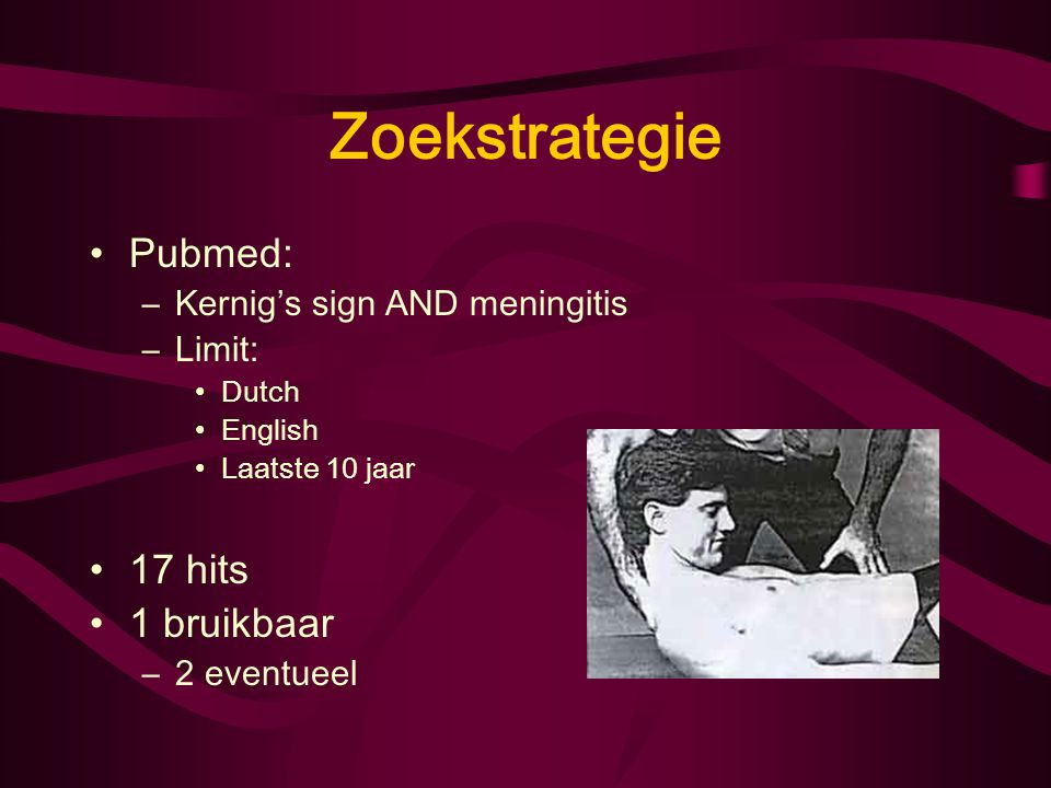 Zoekstrategie Pubmed: 17 hits 1 bruikbaar Kernig's sign AND meningitis