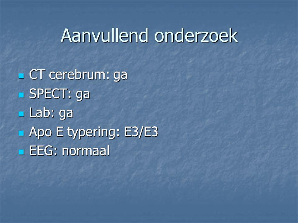 Aanvullend onderzoek CT cerebrum: ga SPECT: ga Lab: ga