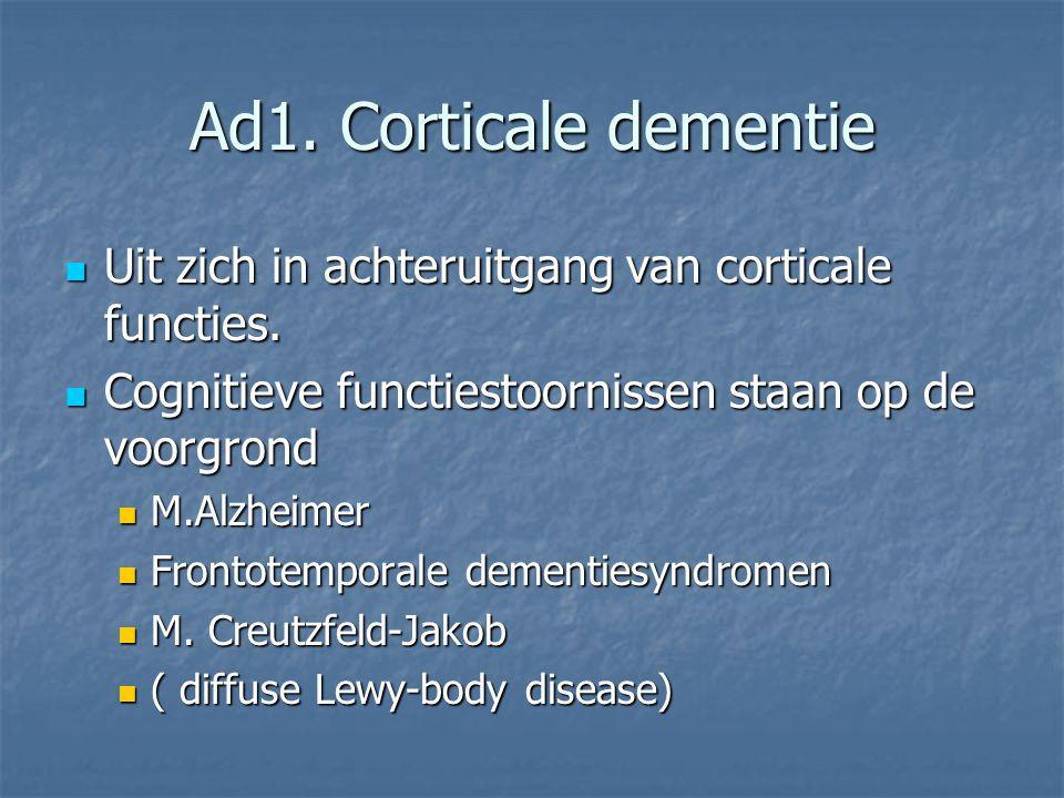 Ad1. Corticale dementie Uit zich in achteruitgang van corticale functies. Cognitieve functiestoornissen staan op de voorgrond.