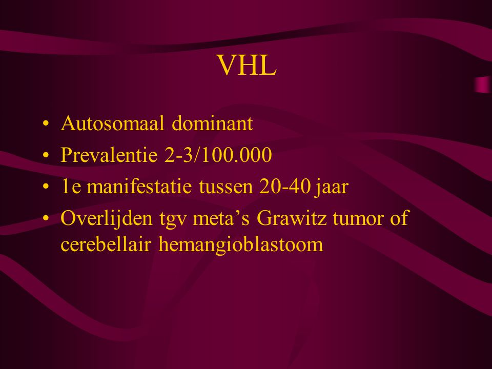 VHL Autosomaal dominant Prevalentie 2-3/100.000