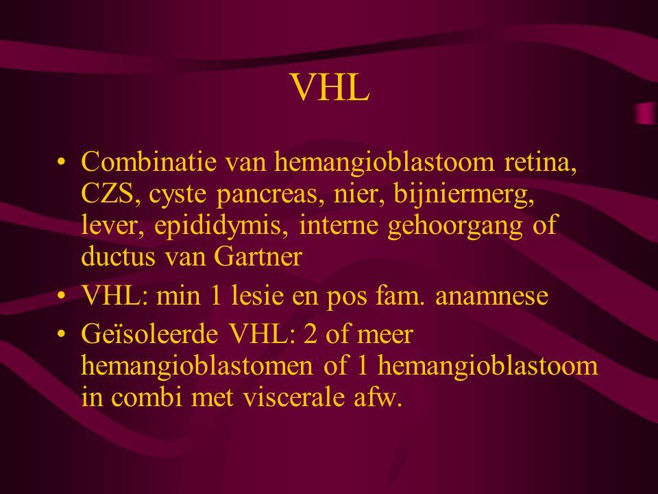 VHL Combinatie van hemangioblastoom retina, CZS, cyste pancreas, nier, bijniermerg, lever, epididymis, interne gehoorgang of ductus van Gartner.