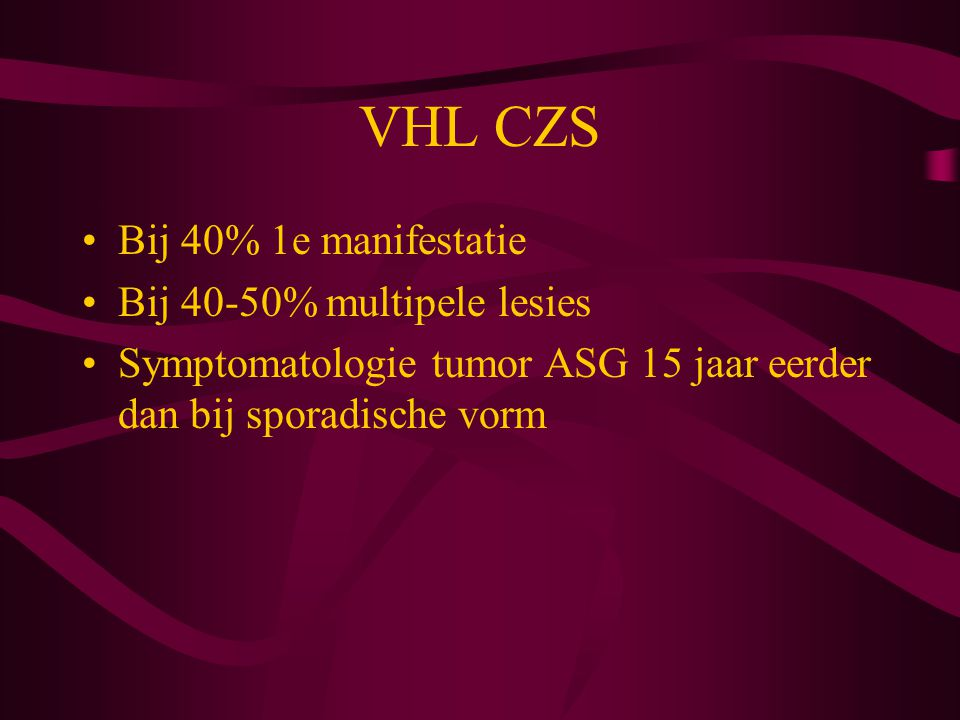 VHL CZS Bij 40% 1e manifestatie Bij 40-50% multipele lesies