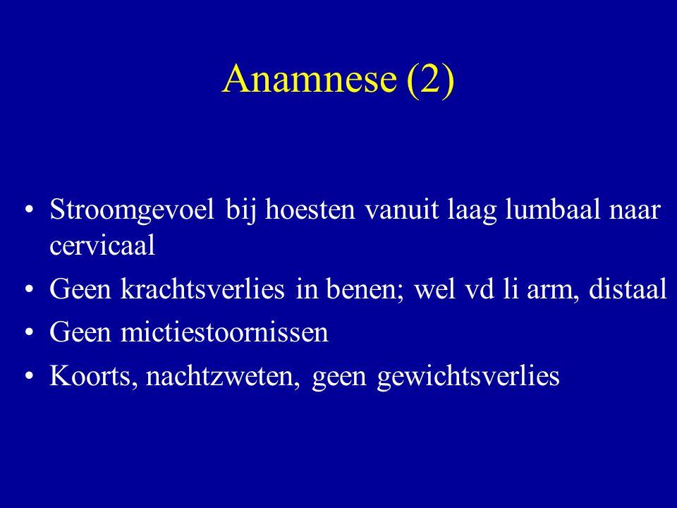 Anamnese (2) Stroomgevoel bij hoesten vanuit laag lumbaal naar cervicaal. Geen krachtsverlies in benen; wel vd li arm, distaal.