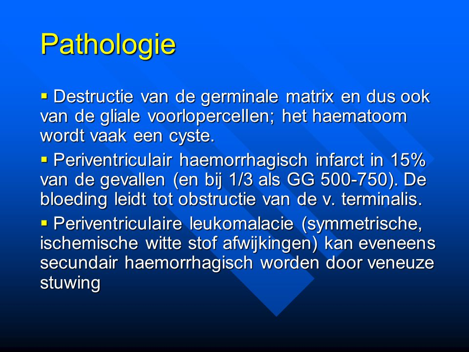 Pathologie Destructie van de germinale matrix en dus ook van de gliale voorlopercellen; het haematoom wordt vaak een cyste.