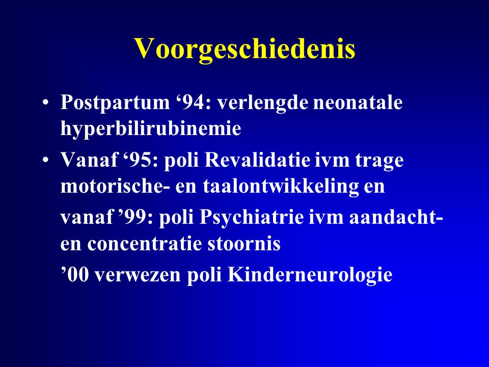 Voorgeschiedenis Postpartum '94: verlengde neonatale hyperbilirubinemie. Vanaf '95: poli Revalidatie ivm trage motorische- en taalontwikkeling en.