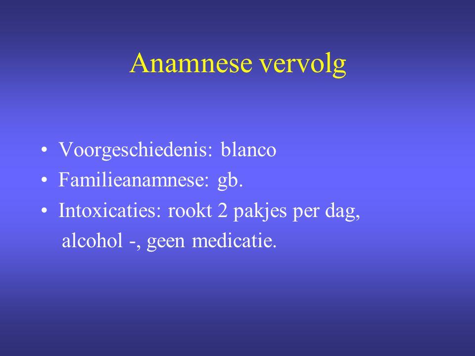 Anamnese vervolg Voorgeschiedenis: blanco Familieanamnese: gb.