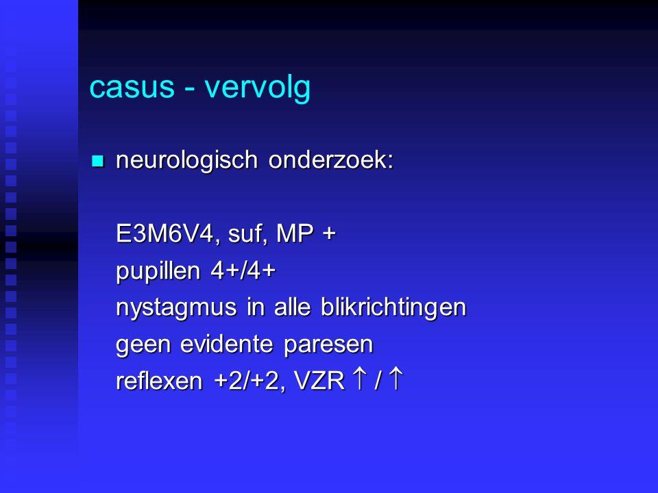 casus - vervolg neurologisch onderzoek: E3M6V4, suf, MP +