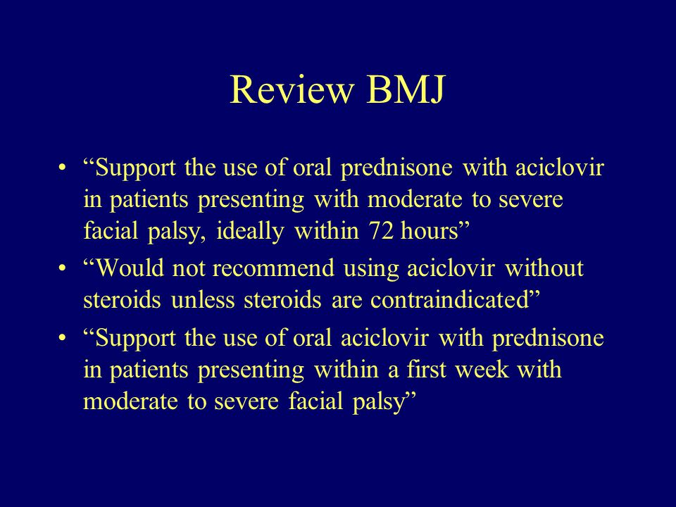 Review BMJ Support the use of oral prednisone with aciclovir in patients presenting with moderate to severe facial palsy, ideally within 72 hours