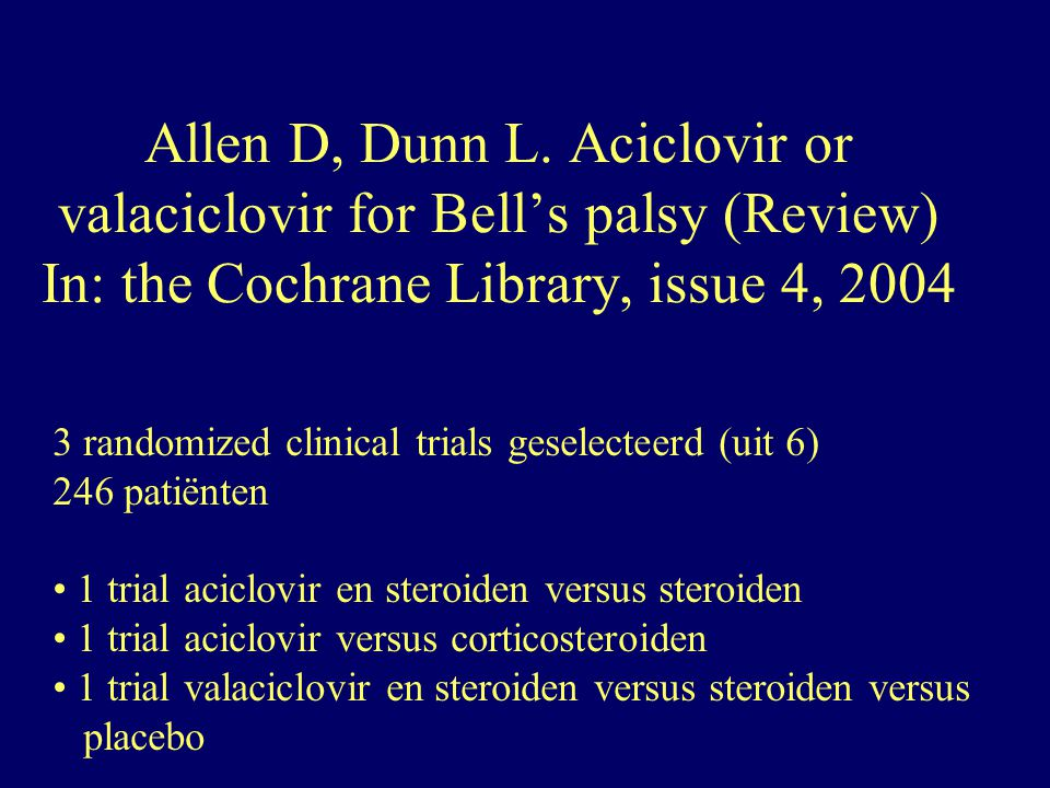 Allen D, Dunn L. Aciclovir or valaciclovir for Bell's palsy (Review) In: the Cochrane Library, issue 4, 2004