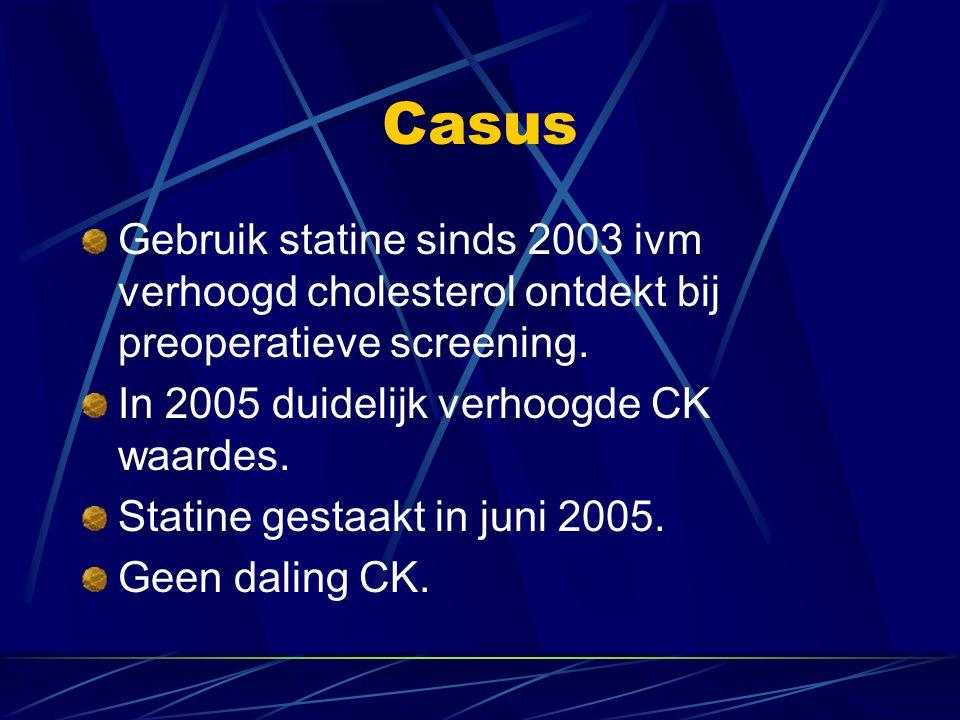 Casus Gebruik statine sinds 2003 ivm verhoogd cholesterol ontdekt bij preoperatieve screening. In 2005 duidelijk verhoogde CK waardes.