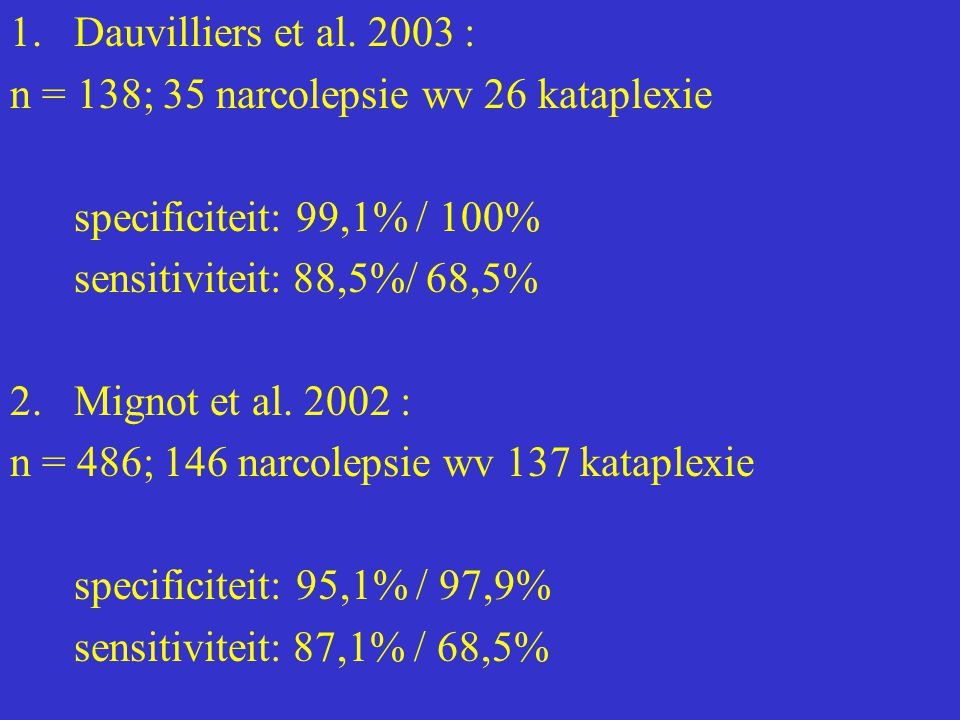 Dauvilliers et al. 2003 : n = 138; 35 narcolepsie wv 26 kataplexie. specificiteit: 99,1% / 100% sensitiviteit: 88,5%/ 68,5%